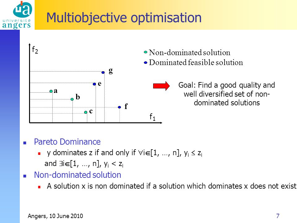 Angers, 10 June 20107 Multiobjective optimisation Non-dominated solution Dominated feasible solution b e g f 1 f 2 f a c Pareto Dominance y dominates z if and only if  i  [1, …, n], y i  z i and  i  [1, …, n], y i < z i Non-dominated solution A solution x is non dominated if a solution which dominates x does not exist Goal: Find a good quality and well diversified set of non- dominated solutions