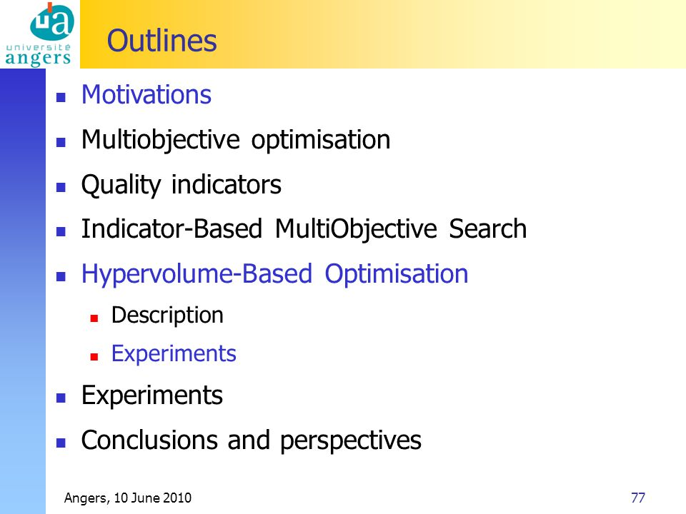 Angers, 10 June 201077 Outlines Motivations Multiobjective optimisation Quality indicators Indicator-Based MultiObjective Search Hypervolume-Based Opt