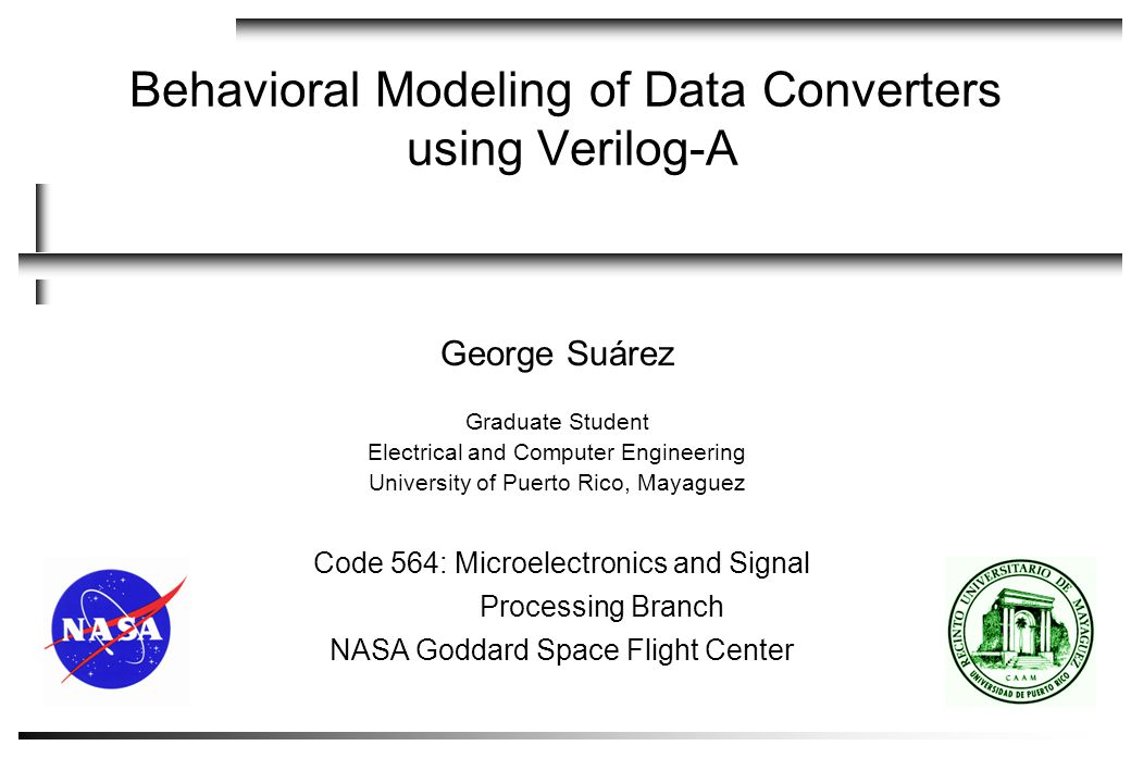 21 NASA Goddard Space Flight Center Code 564 Microelectronic and Signal Processing Behavioral Modeling of ADCs using Verilog-A by George Suárez Agenda  Generic ADC  Analysis and model  Simulation results  Flash ADC  Analysis and model  Simulation results  SAR ADC  Analysis and model  Simulation Results  Pipelined ADC  Analysis  1.5 bit Stage  1.5 bit ADC