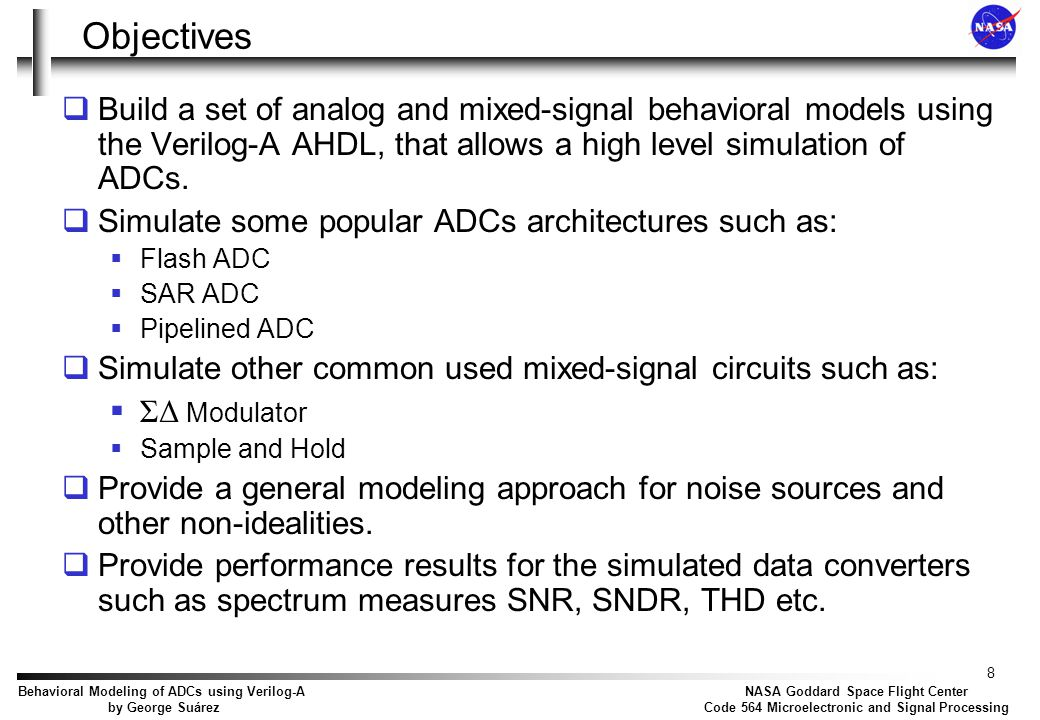 9 NASA Goddard Space Flight Center Code 564 Microelectronic and Signal Processing Behavioral Modeling of ADCs using Verilog-A by George Suárez Agenda  Introduction  Verilog-A  Objectives  Sample and Hold  Analysis  Jitter Noise  Thermal noise  Model  Simulation results  Generic DAC  Analysis and model  Dynamic element matching  Simulation results