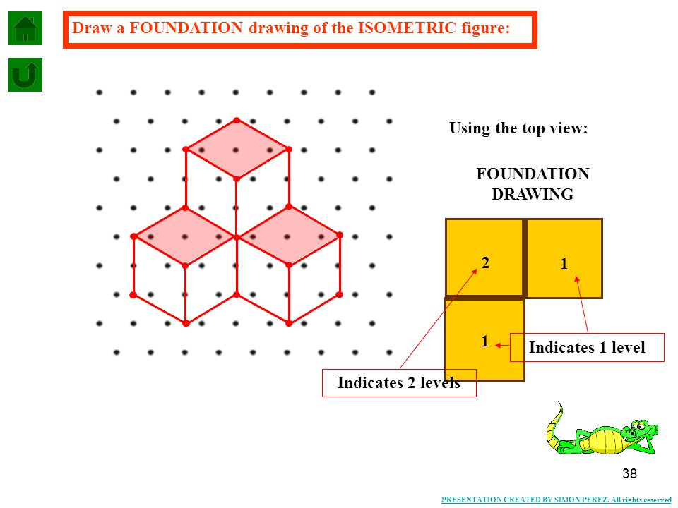38 PRESENTATION CREATED BY SIMON PEREZ. All rights reserved FOUNDATION DRAWING Draw a FOUNDATION drawing of the ISOMETRIC figure: 2 1 Indicates 2 leve