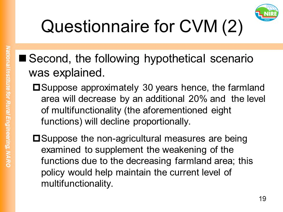 National Institute for Rural Engineering, NARO 19 Questionnaire for CVM (2) Second, the following hypothetical scenario was explained.  Suppose appro