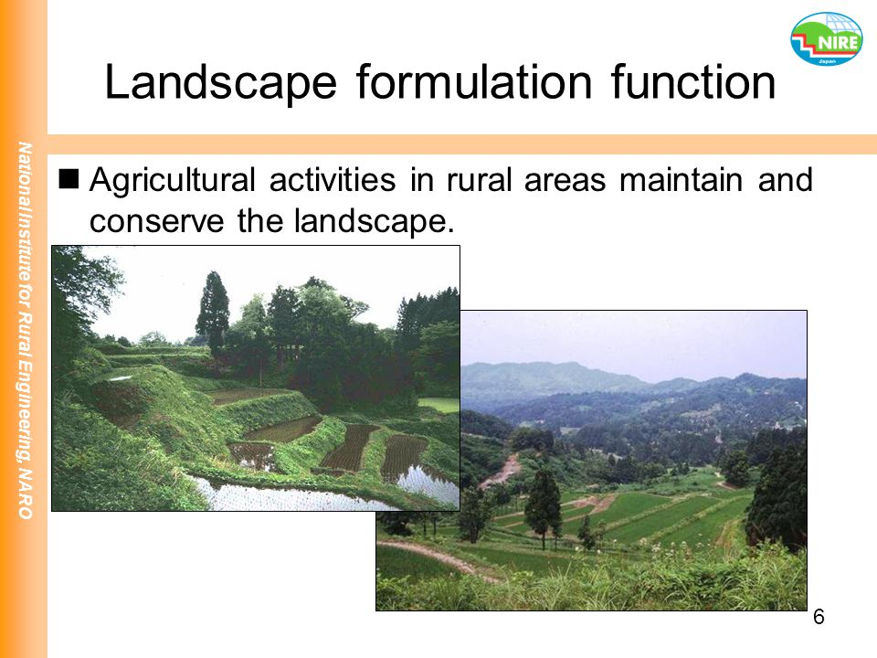 National Institute for Rural Engineering, NARO 6 Landscape formulation function Agricultural activities in rural areas maintain and conserve the lands