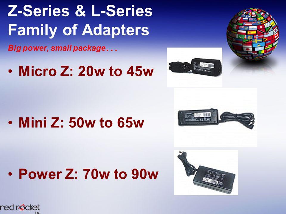 Z-Series & L-Series Family of Adapters Big power, small package … Micro Z: 20w to 45w Mini Z: 50w to 65w Power Z: 70w to 90w