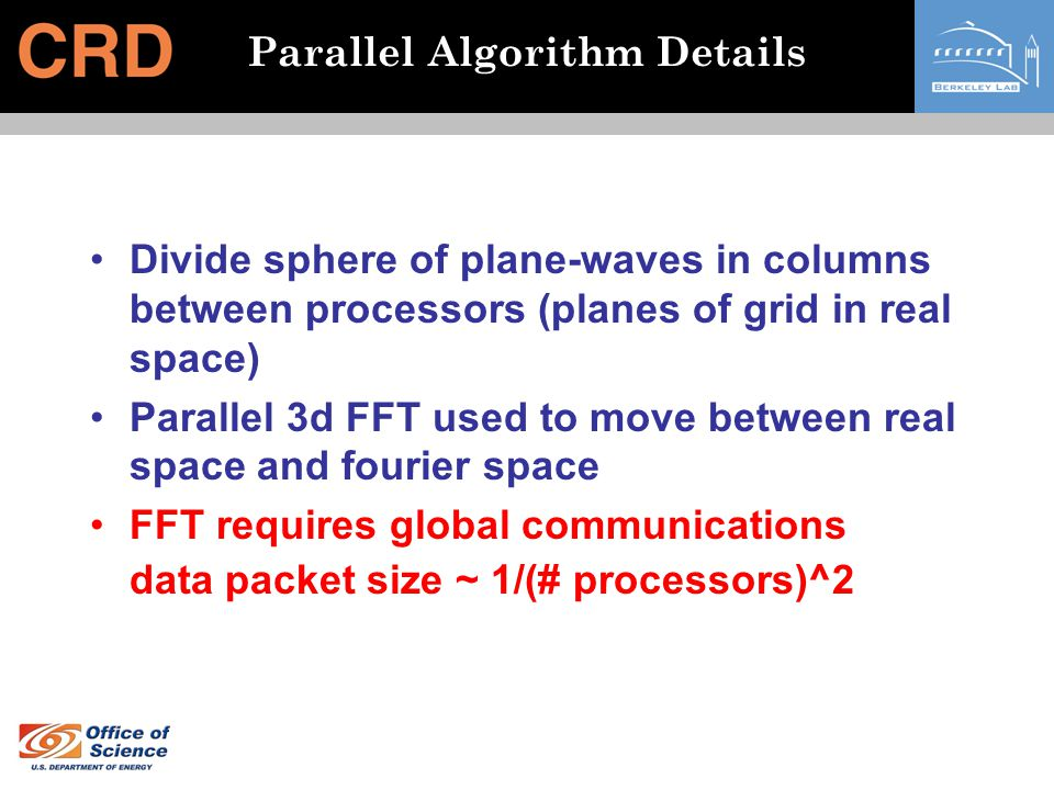 Parallel Algorithm Details Divide sphere of plane-waves in columns between processors (planes of grid in real space) Parallel 3d FFT used to move betw