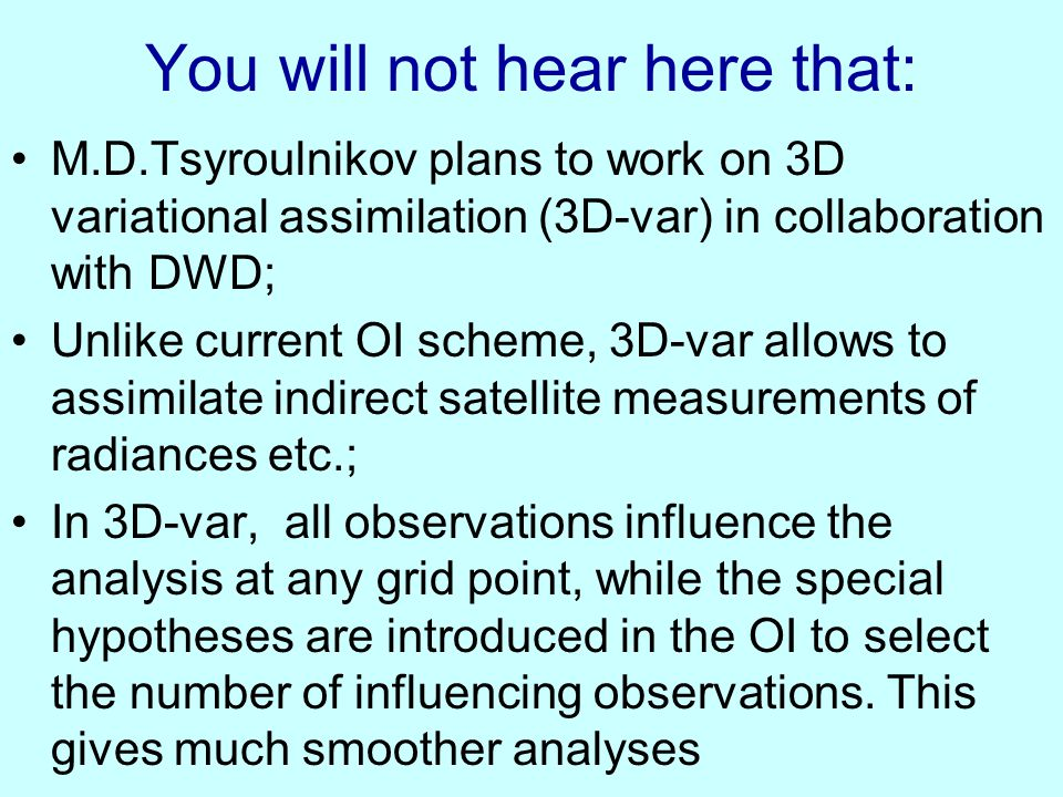 You will not hear here that: M.D.Tsyroulnikov plans to work on 3D variational assimilation (3D-var) in collaboration with DWD; Unlike current OI schem