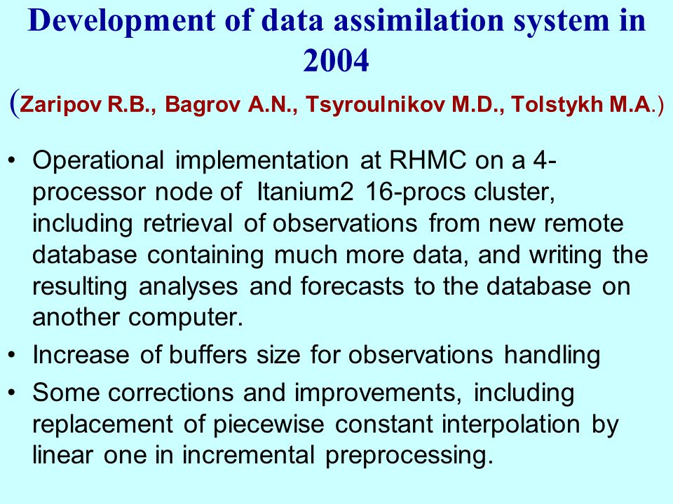 Development of data assimilation system in 2004 ( Zaripov R.B., Bagrov A.N., Tsyroulnikov M.D., Tolstykh M.A.) Operational implementation at RHMC on a