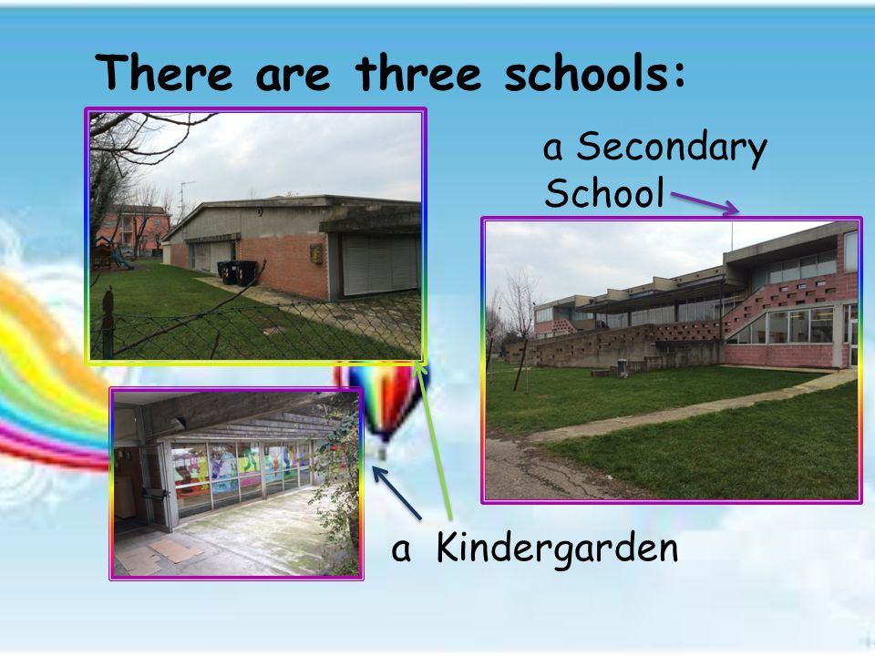 There are three schools: a Kindergarden a Secondary School