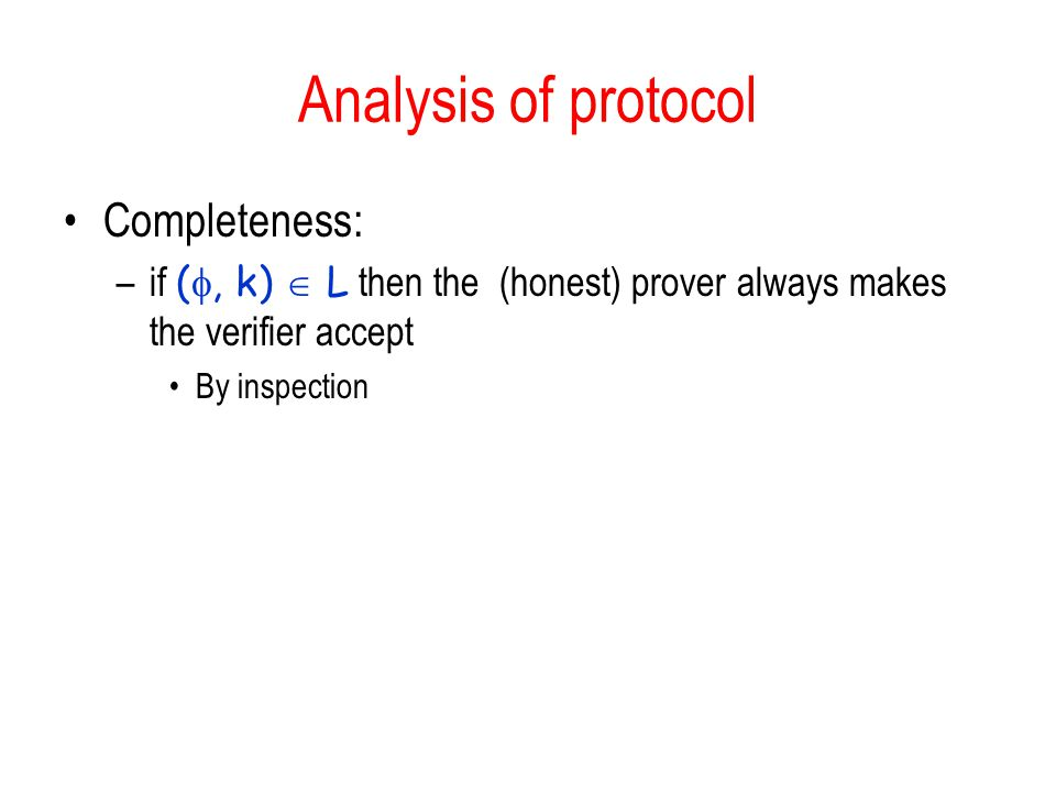 Analysis of protocol Completeness: –if ( , k)  L then the (honest) prover always makes the verifier accept By inspection