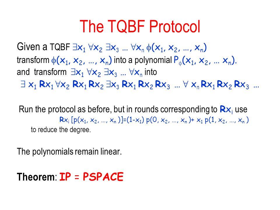 The TQBF Protocol Given a TQBF 9 x 1 8 x 2 9 x 3 … 8 x n  (x 1, x 2, …, x n ) transform  (x 1, x 2, …, x n ) into a polynomial P  (x 1, x 2, … x n ).