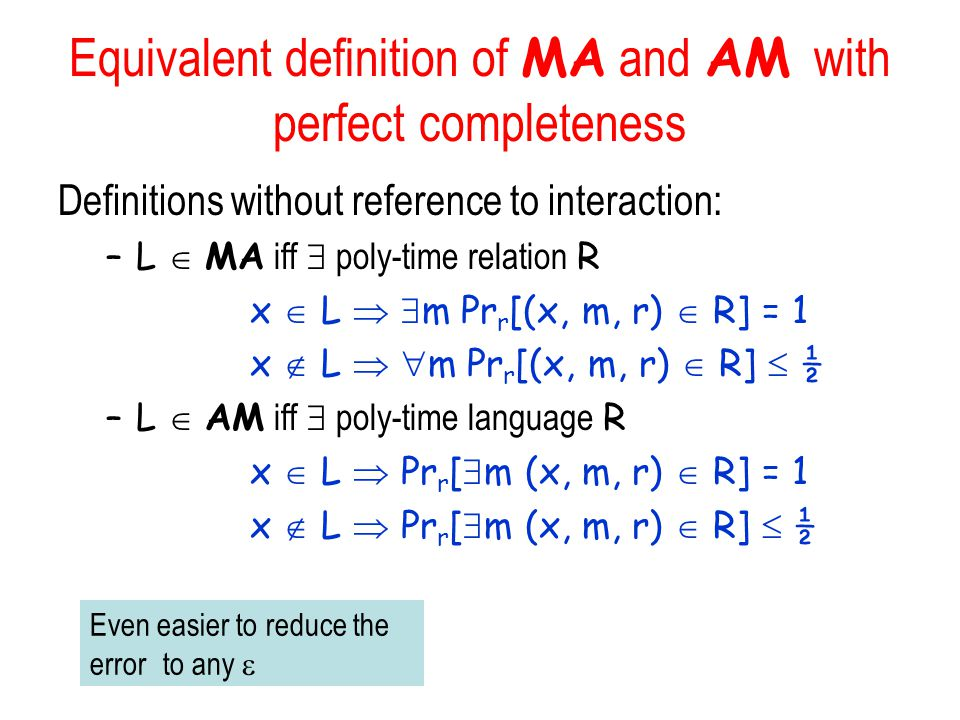 Equivalent definition of MA and AM with perfect completeness Definitions without reference to interaction: –L  MA iff  poly-time relation R x  L   m Pr r [(x, m, r)  R] = 1 x  L   m Pr r [(x, m, r)  R]  ½ –L  AM iff  poly-time language R x  L  Pr r [  m (x, m, r)  R] = 1 x  L  Pr r [  m (x, m, r)  R]  ½ Even easier to reduce the error to any 