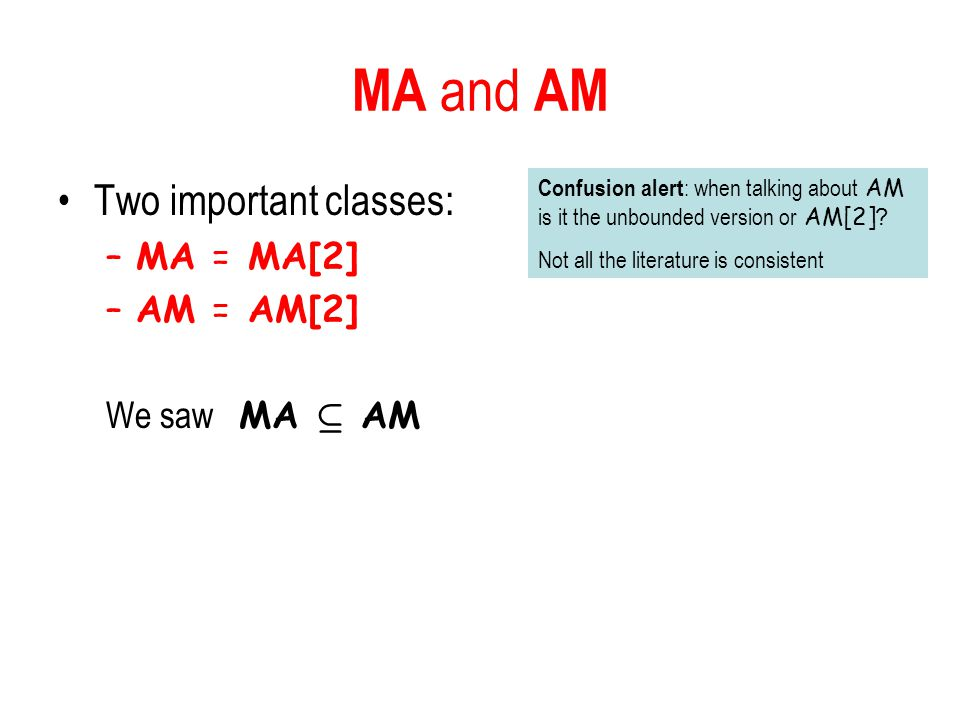 MA and AM Two important classes: –MA = MA[2] –AM = AM[2] We saw MA µ AM Confusion alert : when talking about AM is it the unbounded version or AM[2].