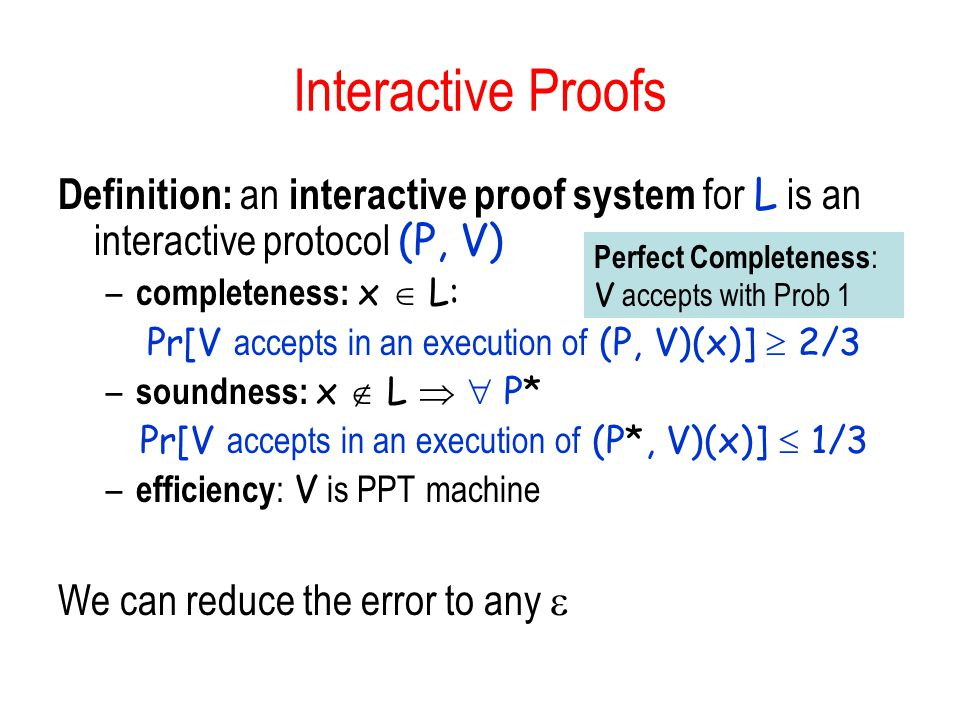 Interactive Proofs Definition: an interactive proof system for L is an interactive protocol (P, V) – completeness: x  L: Pr[V accepts in an execution of (P, V)(x)]  2/3 – soundness: x  L   P* Pr[V accepts in an execution of (P*, V)(x)]  1/3 – efficiency : V is PPT machine We can reduce the error to any  Perfect Completeness : V accepts with Prob 1