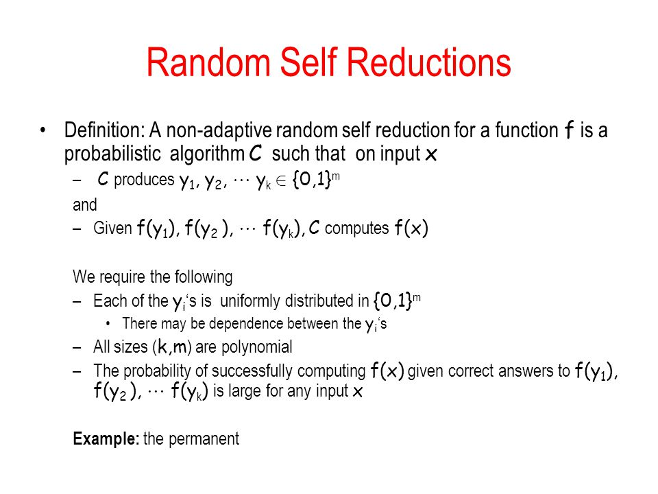 Random Self Reductions Definition: A non-adaptive random self reduction for a function f is a probabilistic algorithm C such that on input x – C produces y 1, y 2,  y k 2 {0,1} m and –Given f(y 1 ), f(y 2 ),  f(y k ), C computes f(x) We require the following –Each of the y i 's is uniformly distributed in {0,1} m There may be dependence between the y i 's –All sizes ( k,m ) are polynomial –The probability of successfully computing f(x) given correct answers to f(y 1 ), f(y 2 ),  f(y k ) is large for any input x Example: the permanent