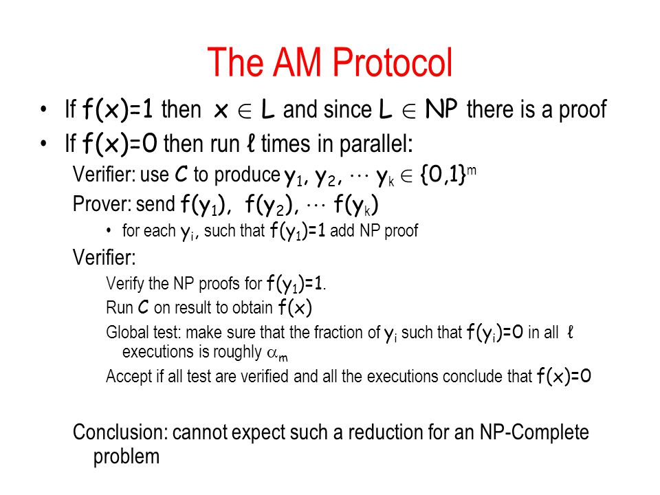 The AM Protocol If f(x)=1 then x 2 L and since L 2 NP there is a proof If f(x)=0 then run ℓ times in parallel: Verifier: use C to produce y 1, y 2,  y k 2 {0,1} m Prover: send f(y 1 ), f(y 2 ),  f(y k ) for each y i, such that f(y 1 )=1 add NP proof Verifier: Verify the NP proofs for f(y 1 )=1.