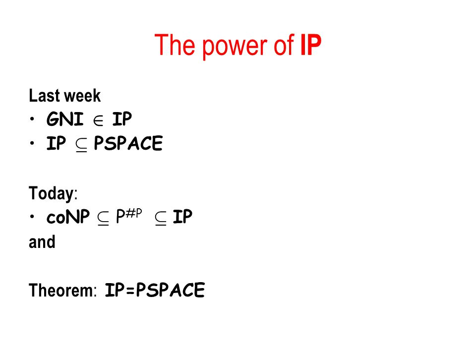 The power of IP Last week GNI 2 IP IP µ PSPACE Today : coNP µ P #P µ IP and Theorem : IP=PSPACE