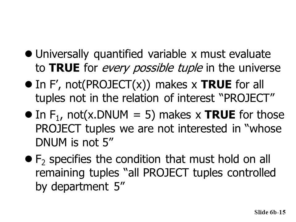 Universally quantified variable x must evaluate to TRUE for every possible tuple in the universe In F', not(PROJECT(x)) makes x TRUE for all tuples no