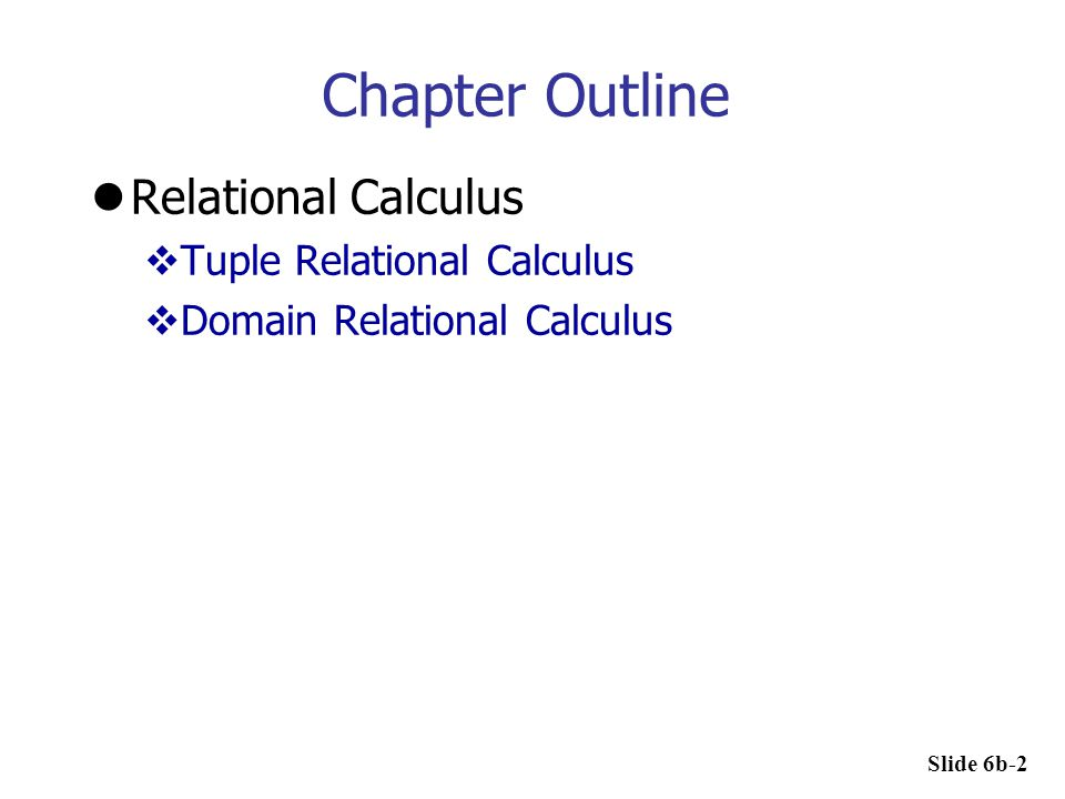Chapter Outline Relational Calculus  Tuple Relational Calculus  Domain Relational Calculus Slide 6b-2