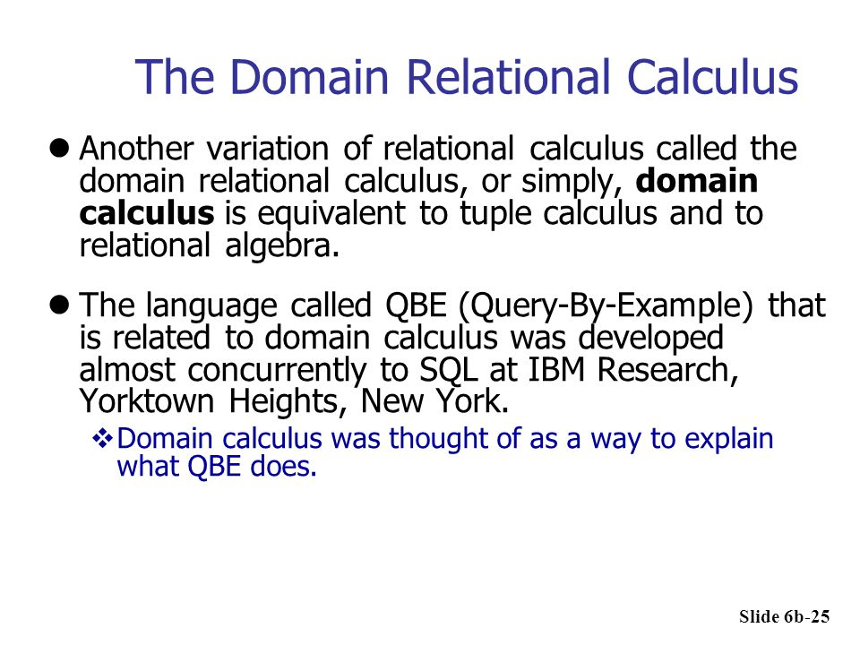 The Domain Relational Calculus Another variation of relational calculus called the domain relational calculus, or simply, domain calculus is equivalen