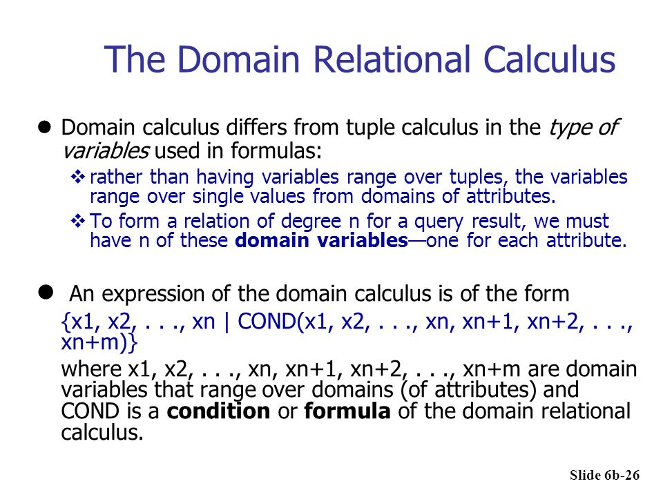 The Domain Relational Calculus Domain calculus differs from tuple calculus in the type of variables used in formulas:  rather than having variables r