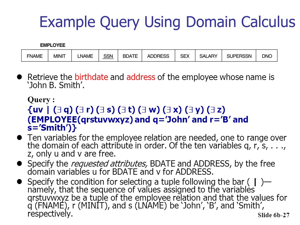 Example Query Using Domain Calculus Retrieve the birthdate and address of the employee whose name is 'John B. Smith'. Query : {uv | (  q) (  r) ( 