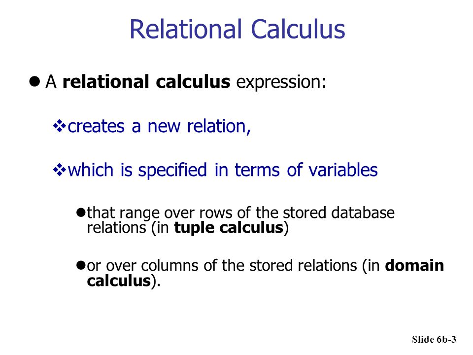 Relational Calculus In a calculus expression, there is no order of operations to specify how to retrieve the query result  a calculus expression specifies only what information the result should contain.