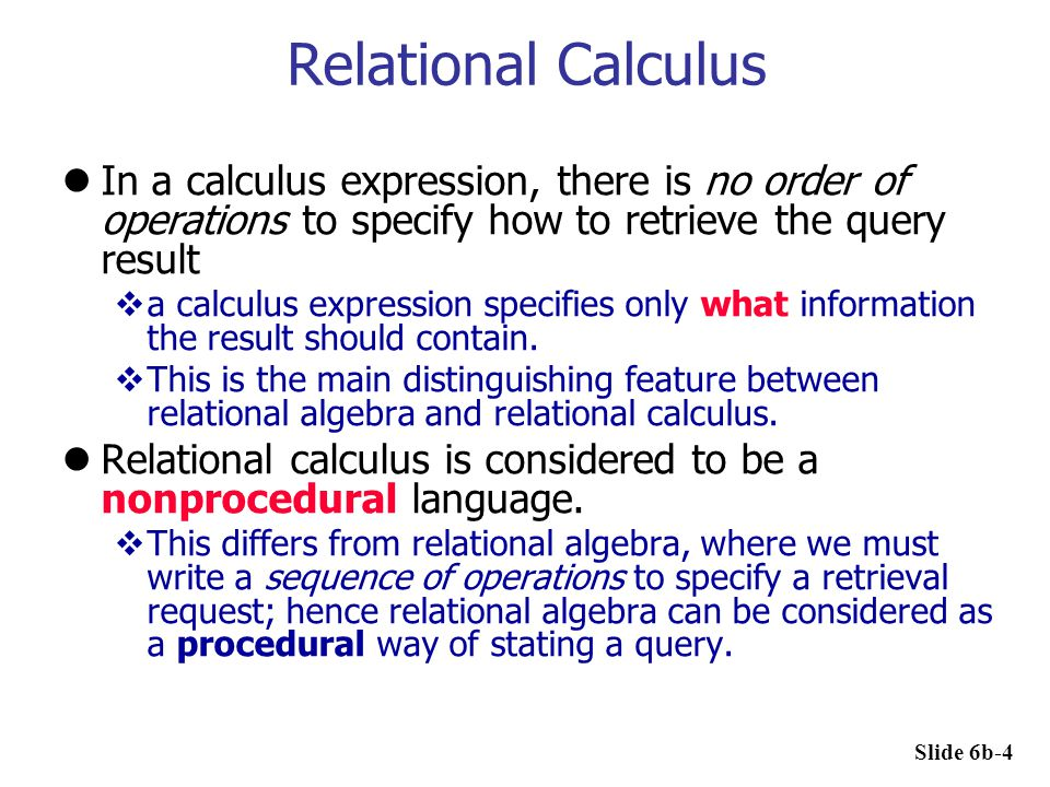 Relational Calculus In a calculus expression, there is no order of operations to specify how to retrieve the query result  a calculus expression spec