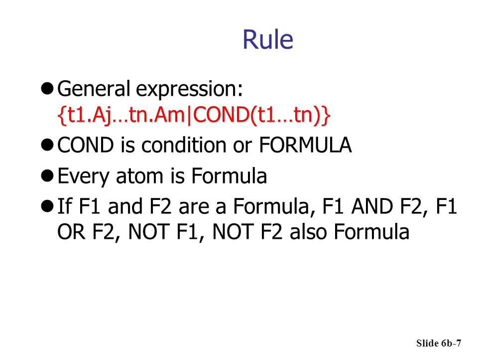 Rule General expression: {t1.Aj…tn.Am|COND(t1…tn)} COND is condition or FORMULA Every atom is Formula If F1 and F2 are a Formula, F1 AND F2, F1 OR F2,