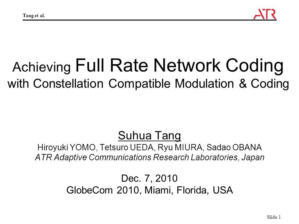 Tang et al. Slide 1 Achieving Full Rate Network Coding with Constellation Compatible Modulation & Coding Suhua Tang Hiroyuki YOMO, Tetsuro UEDA, Ryu M