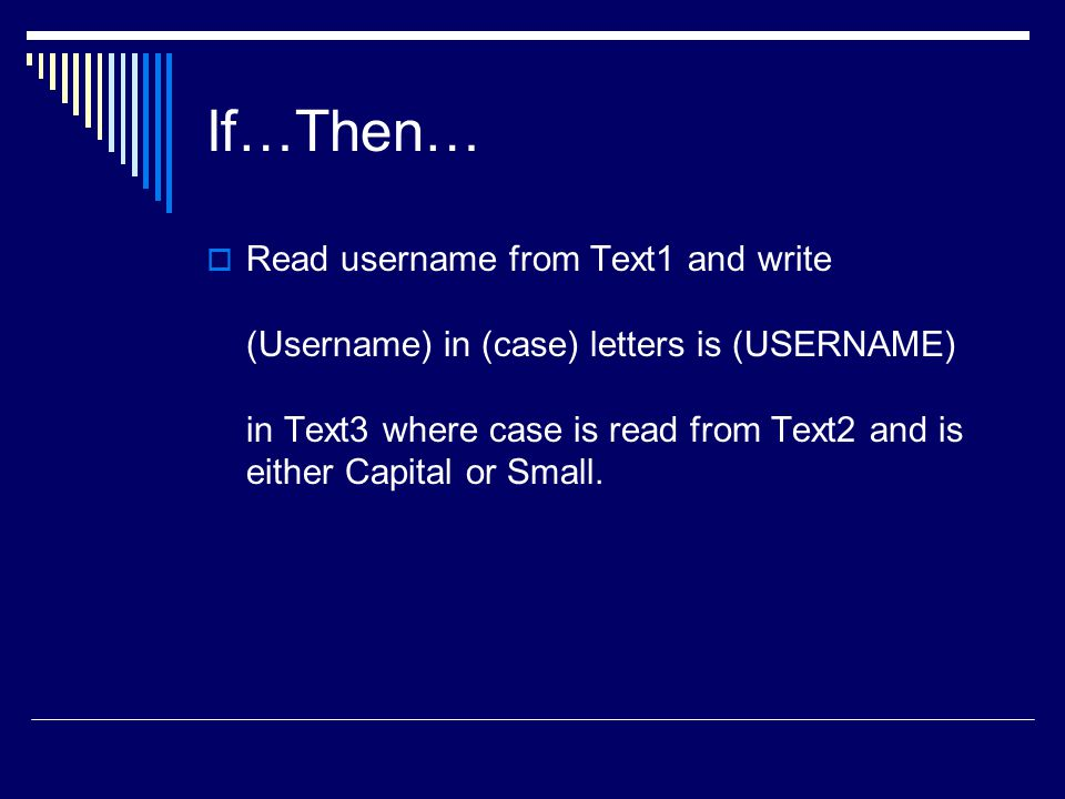 If…Then…  Read username from Text1 and write (Username) in (case) letters is (USERNAME) in Text3 where case is read from Text2 and is either Capital or Small.