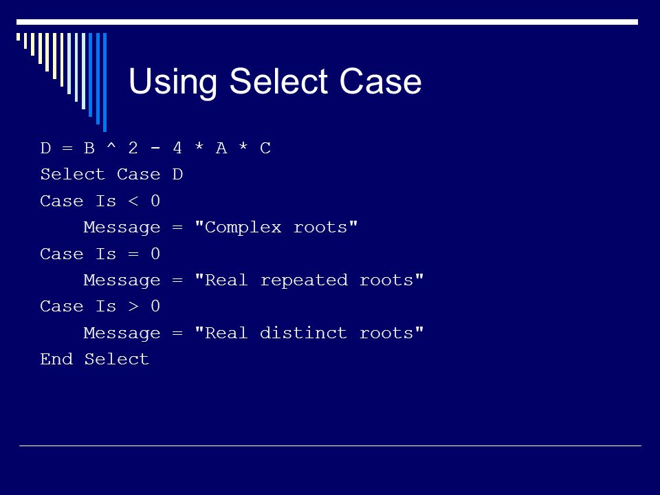 Using Select Case D = B ^ 2 - 4 * A * C Select Case D Case Is < 0 Message = Complex roots Case Is = 0 Message = Real repeated roots Case Is > 0 Message = Real distinct roots End Select