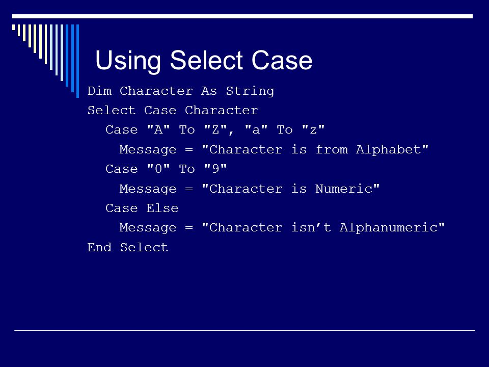 Using Select Case Dim Character As String Select Case Character Case A To Z , a To z Message = Character is from Alphabet Case 0 To 9 Message = Character is Numeric Case Else Message = Character isn't Alphanumeric End Select