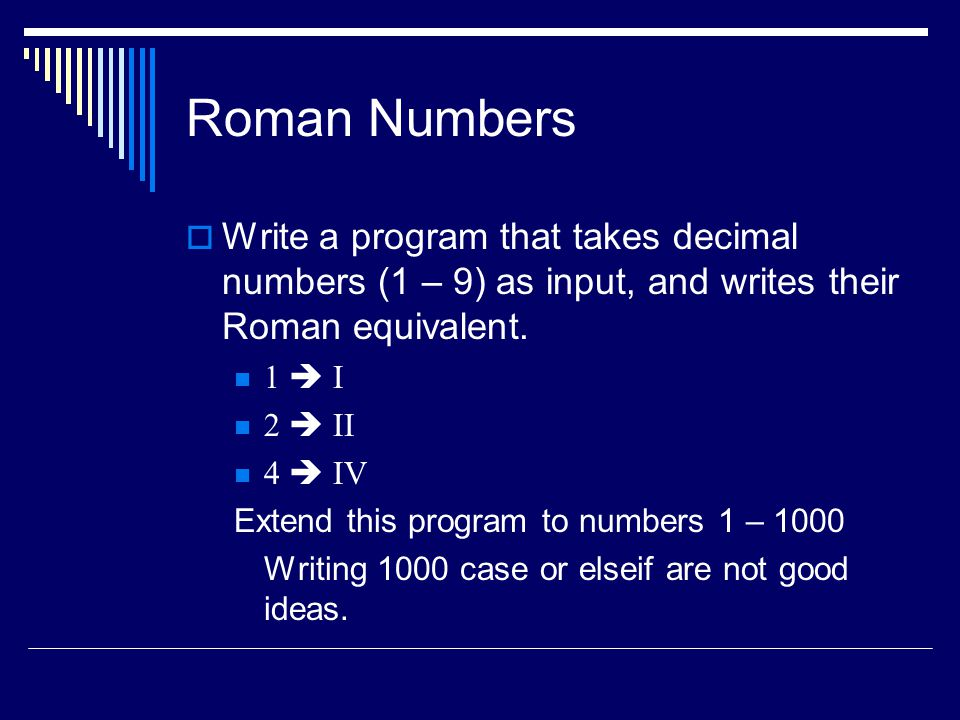 Roman Numbers  Write a program that takes decimal numbers (1 – 9) as input, and writes their Roman equivalent.