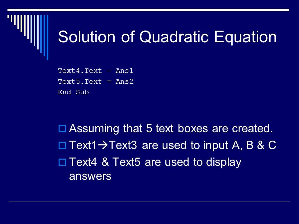 Solution of Quadratic Equation Text4.Text = Ans1 Text5.Text = Ans2 End Sub  Assuming that 5 text boxes are created.