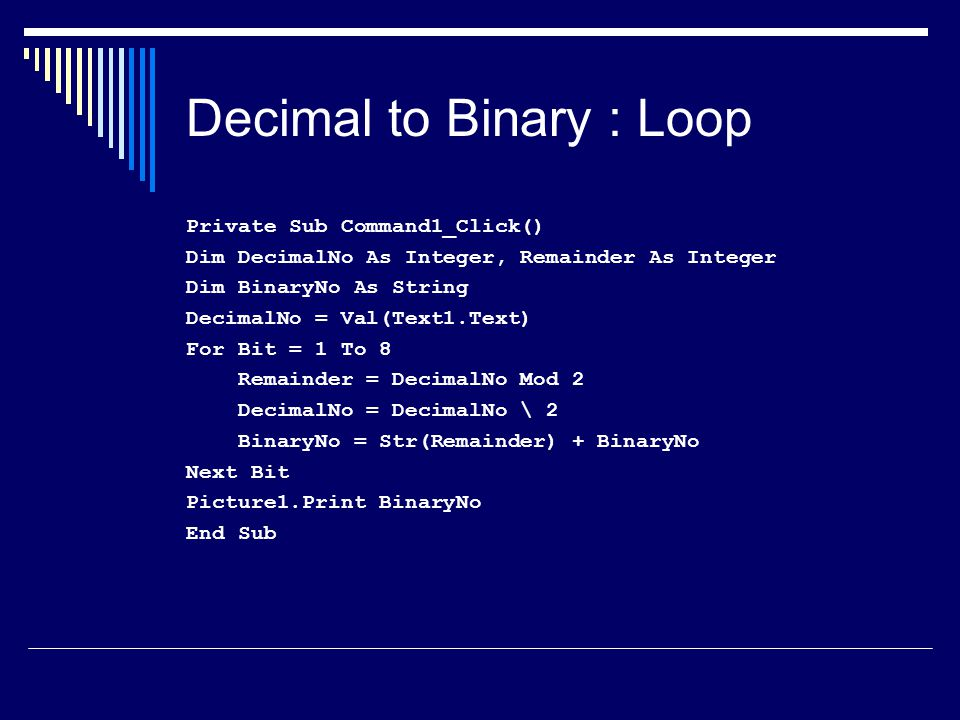 Decimal to Binary : Loop Private Sub Command1_Click() Dim DecimalNo As Integer, Remainder As Integer Dim BinaryNo As String DecimalNo = Val(Text1.Text) For Bit = 1 To 8 Remainder = DecimalNo Mod 2 DecimalNo = DecimalNo \ 2 BinaryNo = Str(Remainder) + BinaryNo Next Bit Picture1.Print BinaryNo End Sub