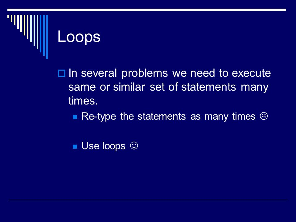 Loops  In several problems we need to execute same or similar set of statements many times.