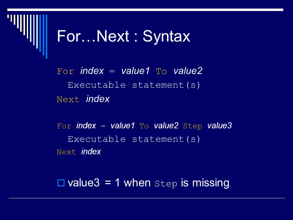 For…Next : Syntax For index = value1 To value2 Executable statement(s) Next index For index = value1 To value2 Step value3 Executable statement(s) Next index  value3 = 1 when Step is missing