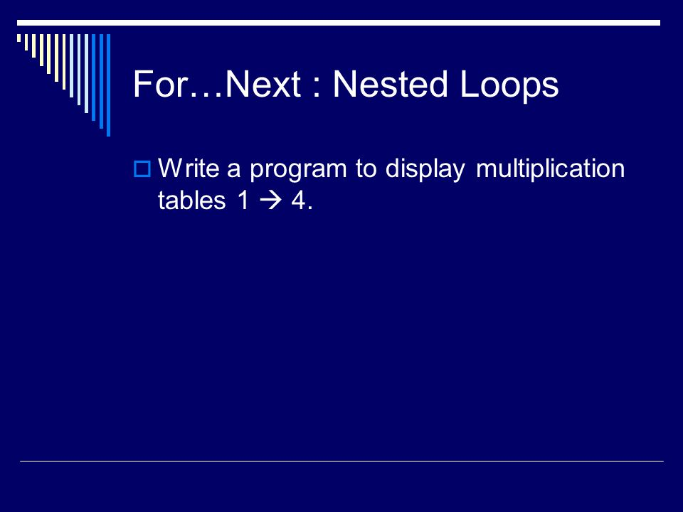 For…Next : Nested Loops  Write a program to display multiplication tables 1  4.