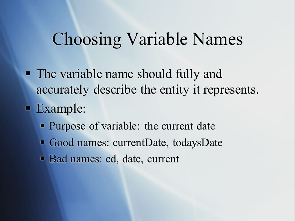 Choosing Variable Names  The variable name should fully and accurately describe the entity it represents.