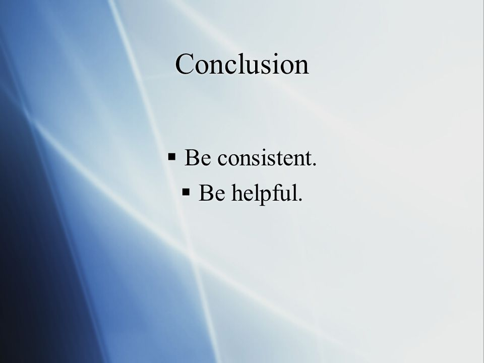 Conclusion  Be consistent.  Be helpful.  Be consistent.  Be helpful.