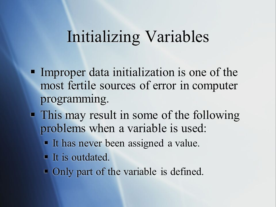 Initializing Variables  Improper data initialization is one of the most fertile sources of error in computer programming.