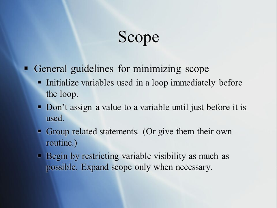 Scope  General guidelines for minimizing scope  Initialize variables used in a loop immediately before the loop.