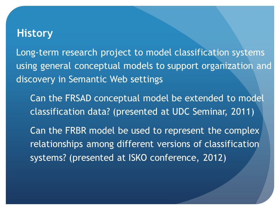 History Long-term research project to model classification systems using general conceptual models to support organization and discovery in Semantic Web settings Can the FRSAD conceptual model be extended to model classification data.
