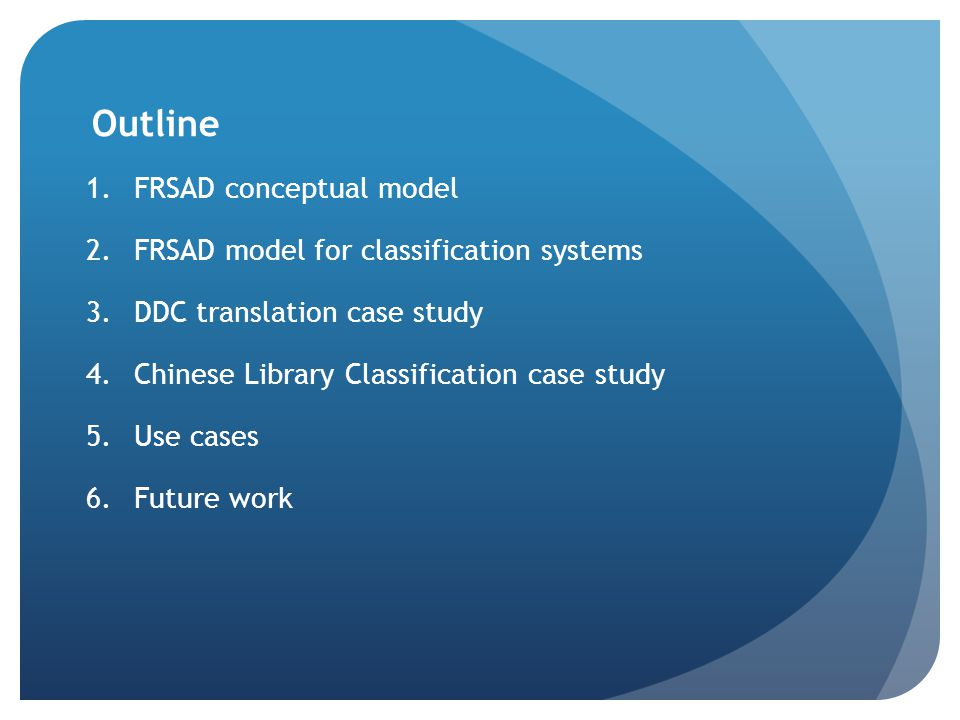Outline 1.FRSAD conceptual model 2.FRSAD model for classification systems 3.DDC translation case study 4.Chinese Library Classification case study 5.Use cases 6.Future work