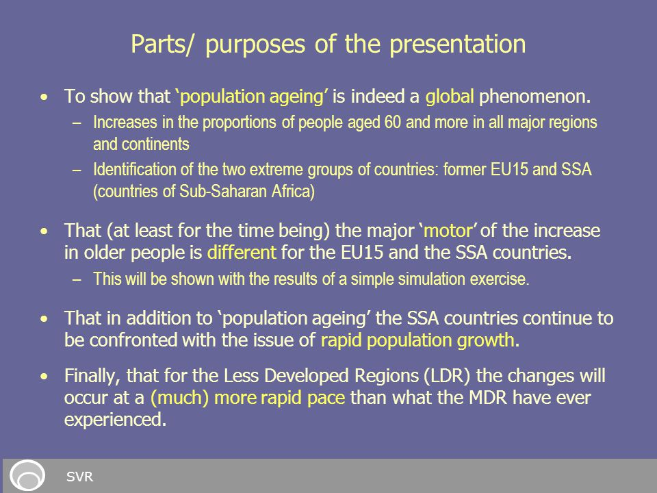 Parts/ purposes of the presentation To show that 'population ageing' is indeed a global phenomenon. –Increases in the proportions of people aged 60 an