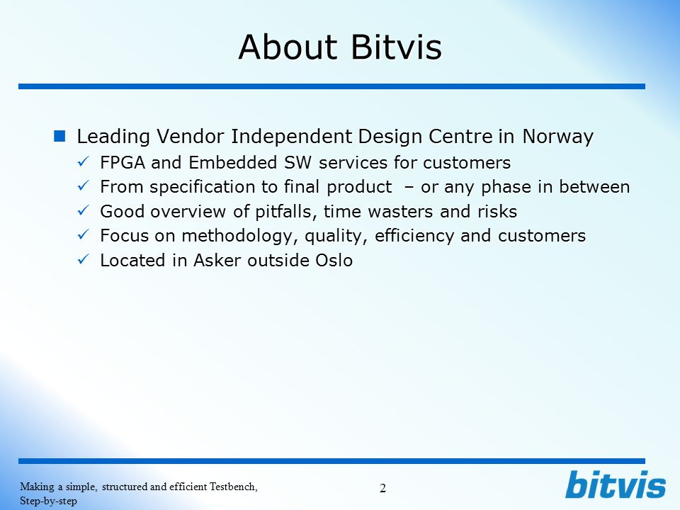 Products and courses from Bitvis Products from Bitvis Products from Bitvis Bitvis Utility Library (Free and Open source, Directly downloadable) - Currently being used world wide Bitvis Utility Library (Free and Open source, Directly downloadable) - Currently being used world wide UVVM (Universal VHDL Verification Methodology) (UVL for VHDL) To be released 2014, Q4 UVVM (Universal VHDL Verification Methodology) (UVL for VHDL) To be released 2014, Q4 RegisterWizard , For generation of SW, Doc.