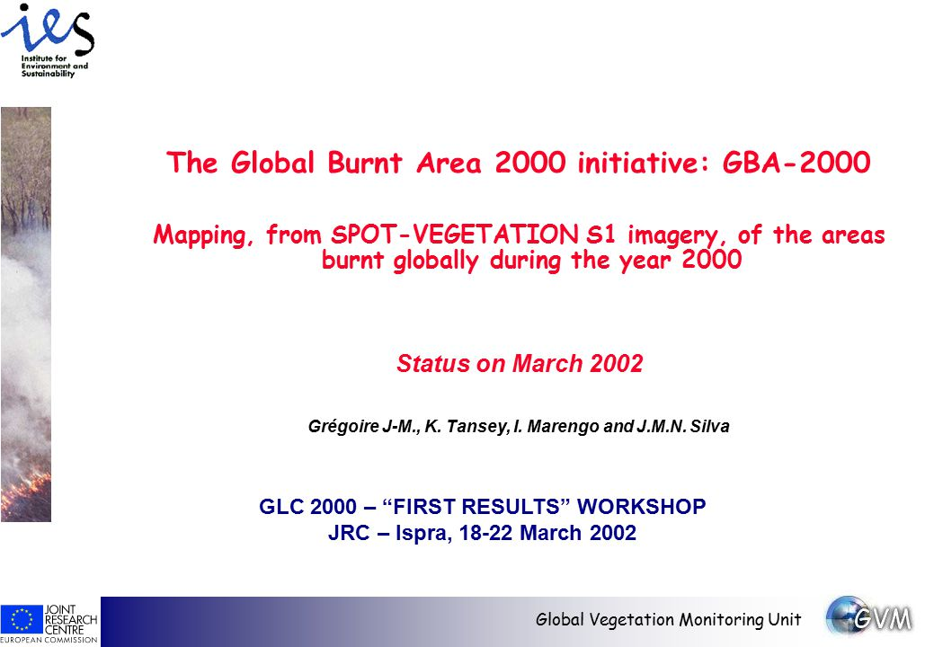Global Vegetation Monitoring Unit The Global Burnt Area 2000 initiative: GBA-2000 Mapping, from SPOT-VEGETATION S1 imagery, of the areas burnt globally during the year 2000 Status on March 2002 Grégoire J-M., K.