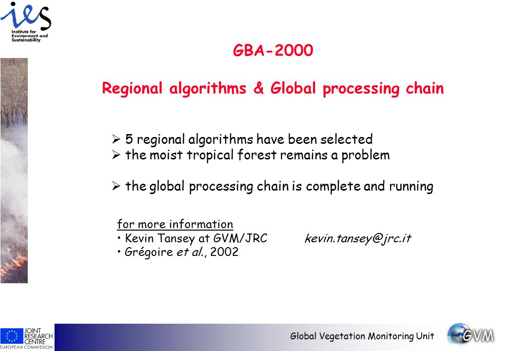 Global Vegetation Monitoring Unit GBA-2000 Regional algorithms & Global processing chain for more information Kevin Tansey at GVM/JRCkevin.tansey@jrc.it Grégoire et al., 2002  5 regional algorithms have been selected  the moist tropical forest remains a problem  the global processing chain is complete and running