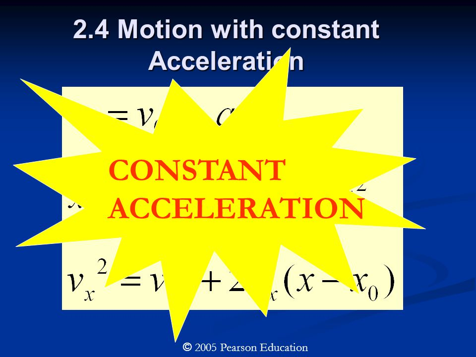 2.4 Motion with constant Acceleration CONSTANT ACCELERATION © 2005 Pearson Education