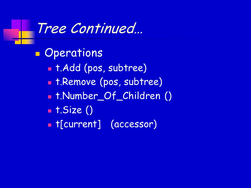 Tree Continued… Operations t.Add (pos, subtree) t.Remove (pos, subtree) t.Number_Of_Children () t.Size () t[current] (accessor)